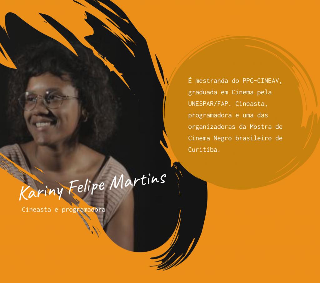 À esquerda foto de Kariny Felipe Martins. Cineasta e programadora. À direita sua minibiografia: é mestranda do PPG-CINEAV, graduada em Cinema pela UNESPAR/FAP. Cineasta, programadora e uma das organizadoras da Mostra de Cinema Negro brasileiro de Curitiba.