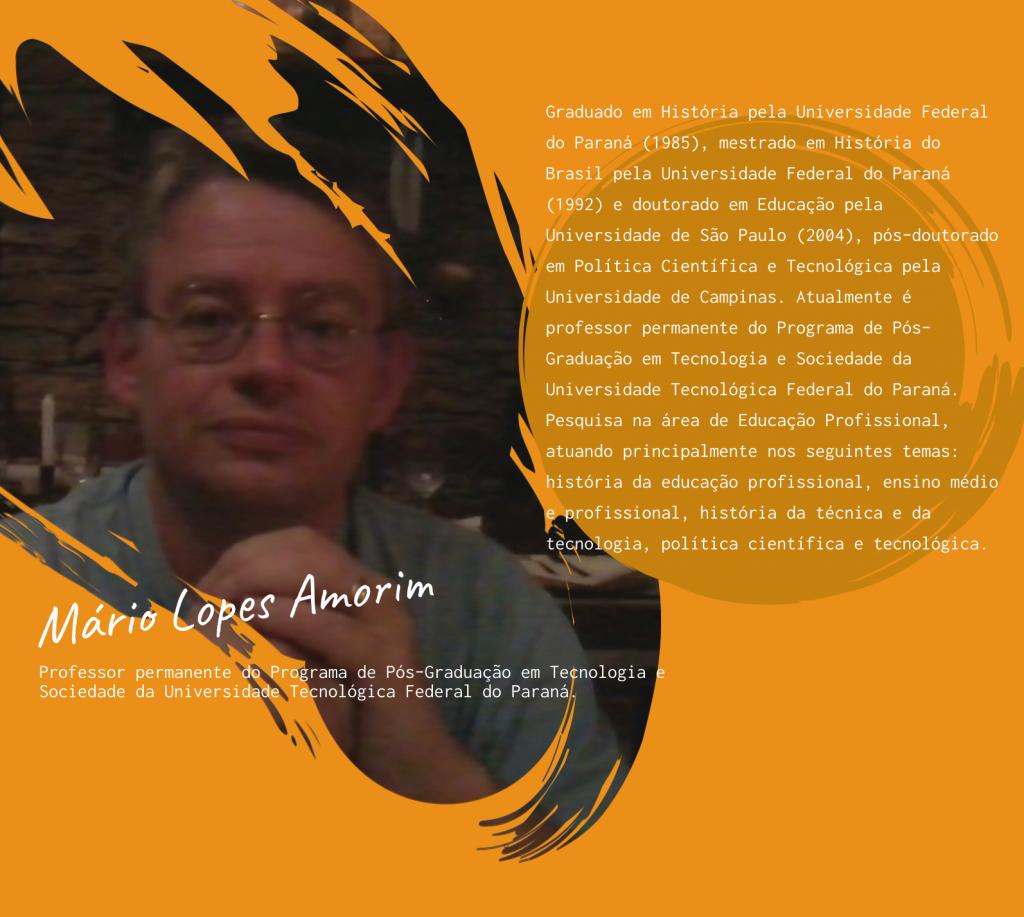 À esquerda da imagem a foto de Mário Lopes Amorim. Professor permanente do Programa de Pós-Graduação em Tecnologia e Sociedade da Universidade Tecnológica Federal do Paraná. À direita da foto, sua minibiografia: graduado em História pela Universidade Federal do Paraná (1985), mestrado em História do Brasil pela Universidade Federal do Paraná (1992) e doutorado em Educação pela Universidade de São Paulo (2004), pós-doutorado em Política Científica e Tecnológica pela Universidade de Campinas. Atualmente é professor permanente do Programa de Pós-Graduação em Tecnologia e Sociedade da Universidade Tecnológica Federal do Paraná. Pesquisa na área de Educação Profissional, atuando principalmente nos seguintes temas: história da educação profissional, ensino médio e profissional, história da técnica e da tecnologia, política científica e tecnológica.